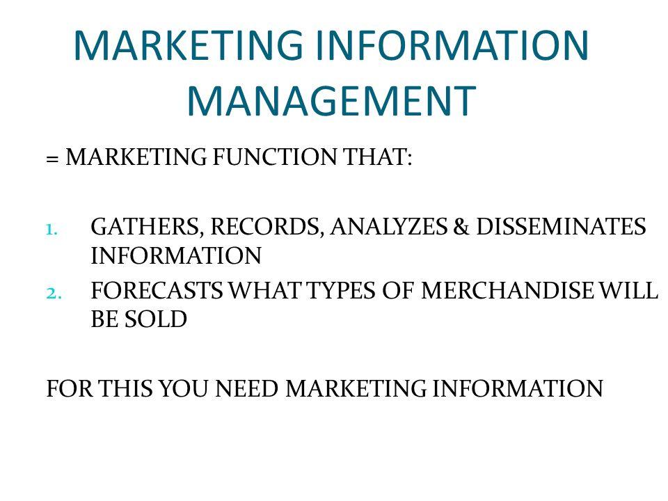 MARKETING INFORMATION MANAGEMENT = MARKETING FUNCTION THAT: 1.