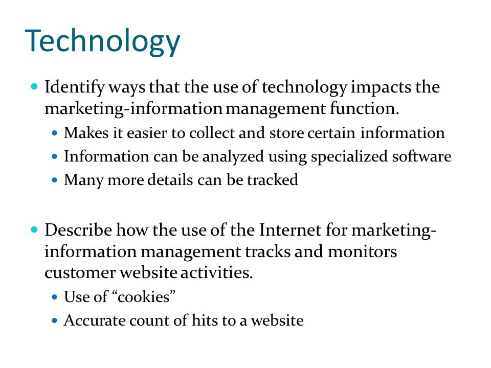 Technology Identify ways that the use of technology impacts the marketing-information management function. Makes it easier to collect and store certai