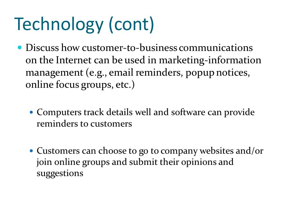 Technology (cont) Discuss how customer-to-business communications on the Internet can be used in marketing-information management (e.g., email reminde