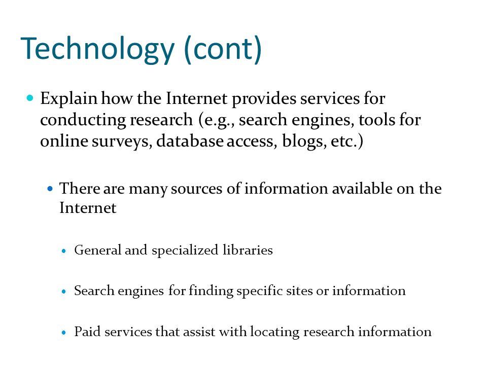 Technology (cont) Explain how the Internet provides services for conducting research (e.g., search engines, tools for online surveys, database access, blogs, etc.) There are many sources of information available on the Internet General and specialized libraries Search engines for finding specific sites or information Paid services that assist with locating research information