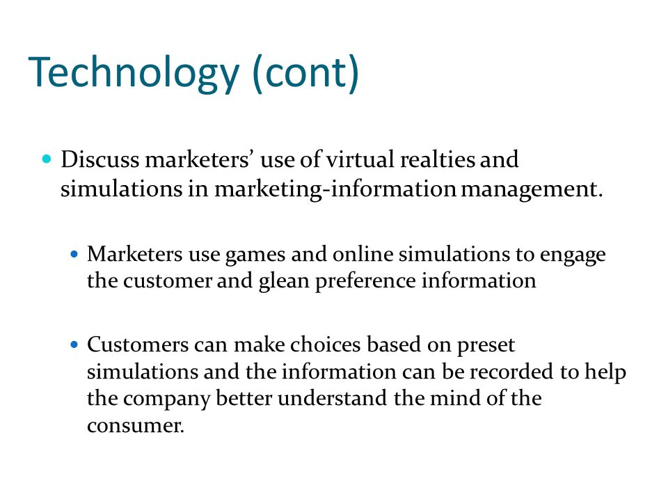 Technology (cont) Discuss marketers use of virtual realties and simulations in marketing-information management. Marketers use games and online simula
