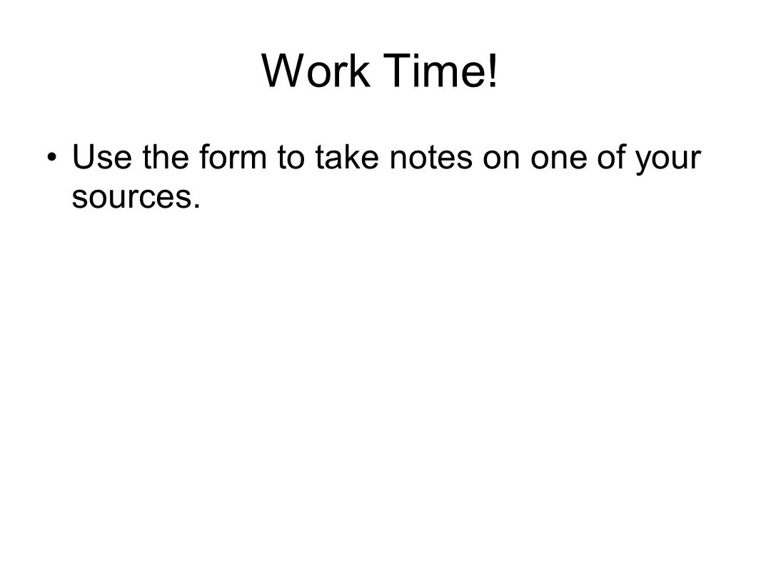 Work Time! Use the form to take notes on one of your sources.