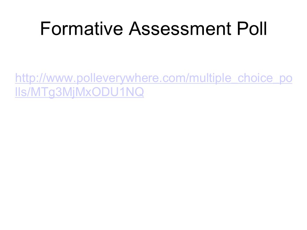 Formative Assessment Poll http://www.polleverywhere.com/multiple_choice_po lls/MTg3MjMxODU1NQ