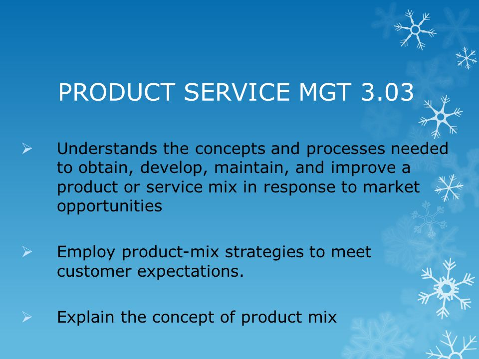 PRODUCT SERVICE MGT 3.03 Understands the concepts and processes needed to obtain, develop, maintain, and improve a product or service mix in response