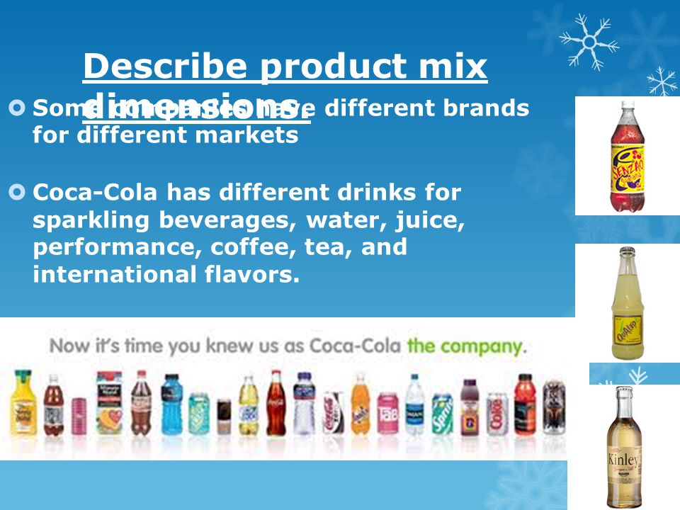 Describe product mix dimensions. Some companies have different brands for different markets Coca-Cola has different drinks for sparkling beverages, wa