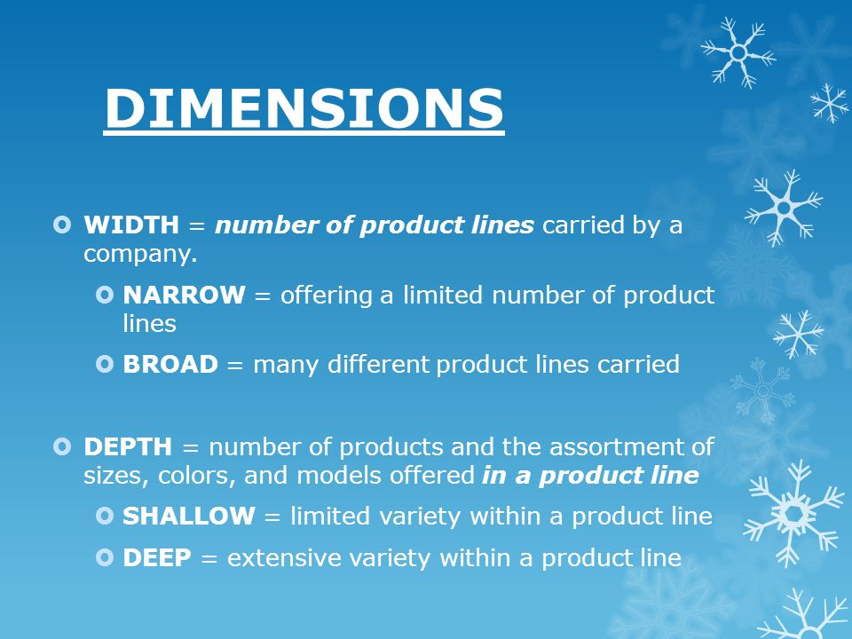 DIMENSIONS WIDTH = number of product lines carried by a company. NARROW = offering a limited number of product lines BROAD = many different product li