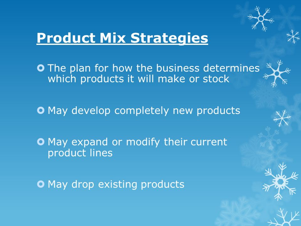 Product Mix Strategies The plan for how the business determines which products it will make or stock May develop completely new products May expand or