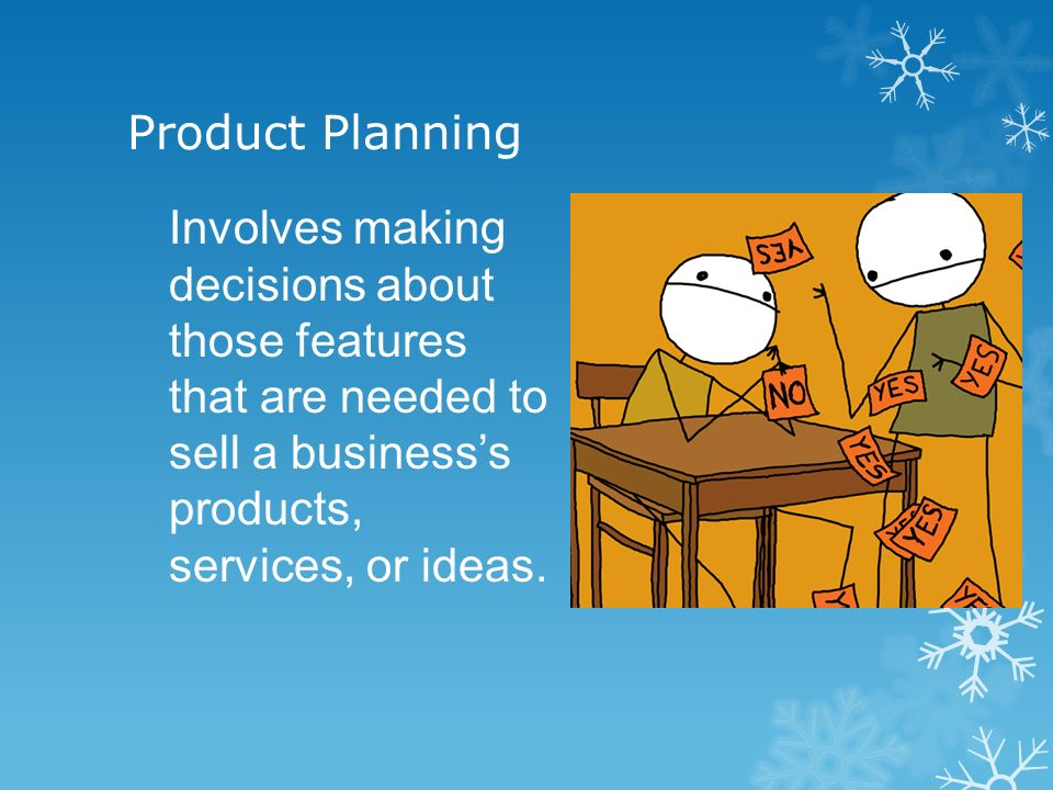 Product Planning Involves making decisions about those features that are needed to sell a businesss products, services, or ideas.