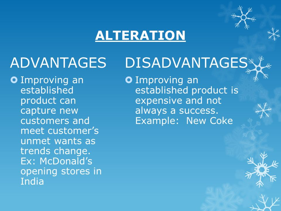 ALTERATION ADVANTAGES Improving an established product can capture new customers and meet customers unmet wants as trends change. Ex: McDonalds openin