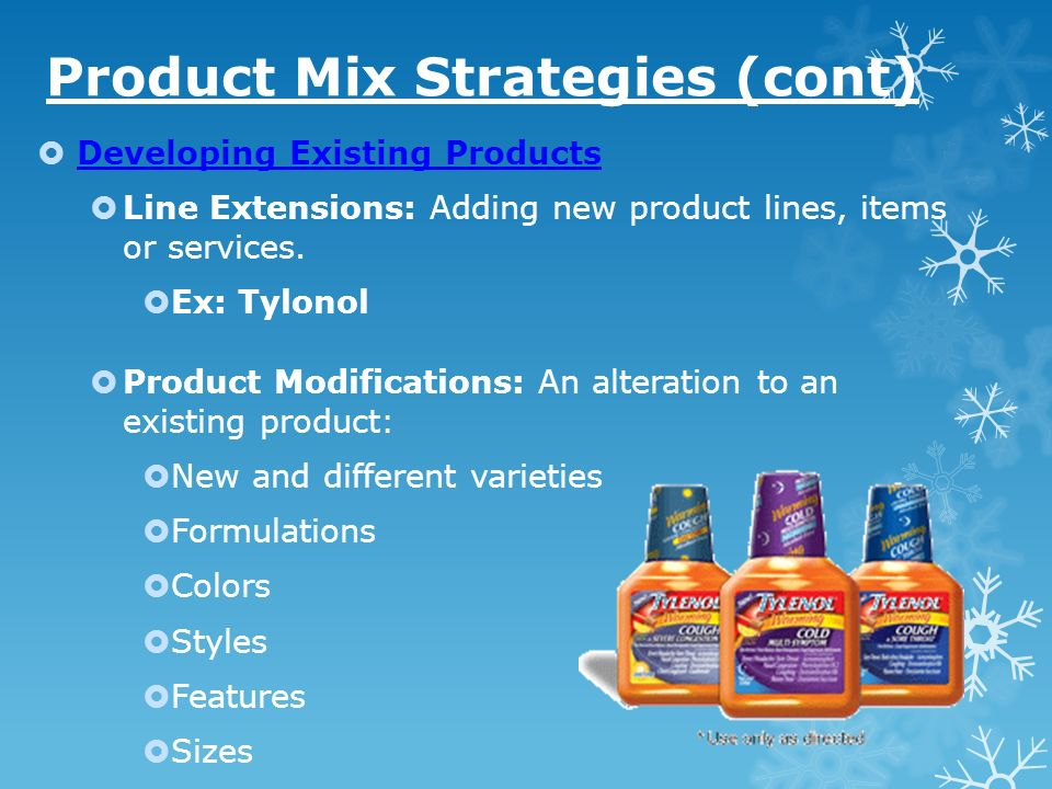 Product Mix Strategies (cont) Developing Existing Products Line Extensions: Adding new product lines, items or services. Ex: Tylonol Product Modificat