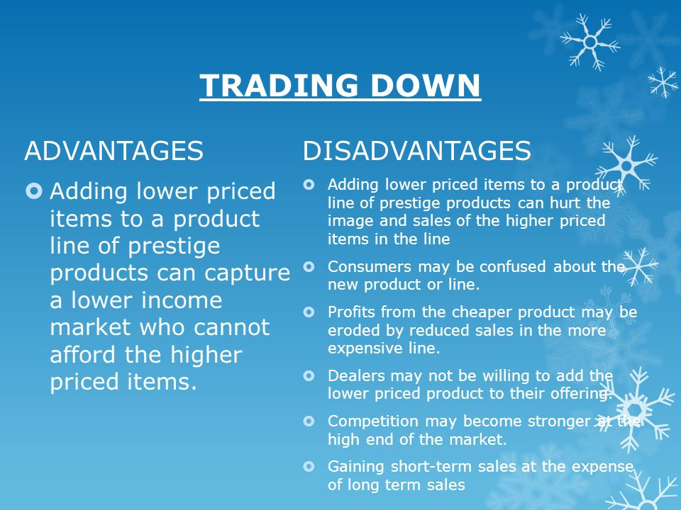 TRADING DOWN ADVANTAGES Adding lower priced items to a product line of prestige products can capture a lower income market who cannot afford the highe