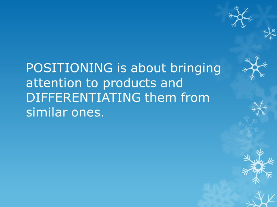 POSITIONING is about bringing attention to products and DIFFERENTIATING them from similar ones.