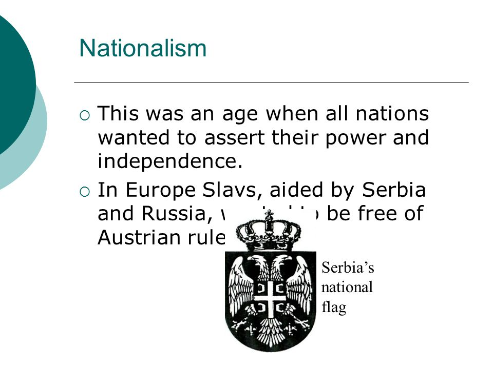 Nationalism This was an age when all nations wanted to assert their power and independence. In Europe Slavs, aided by Serbia and Russia, wanted to be