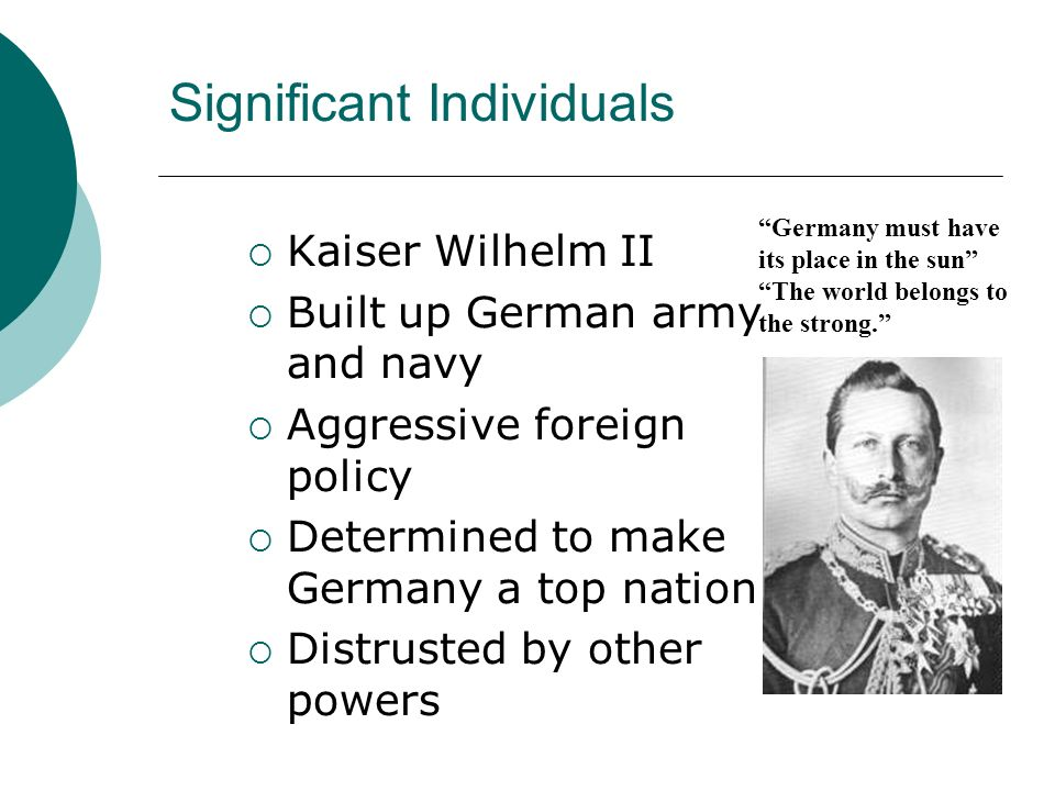 Significant Individuals Kaiser Wilhelm II Built up German army and navy Aggressive foreign policy Determined to make Germany a top nation. Distrusted