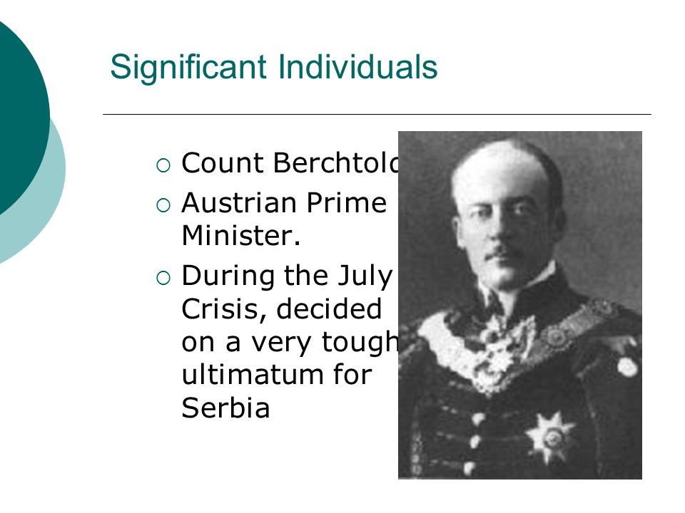 Significant Individuals Count Berchtold Austrian Prime Minister. During the July Crisis, decided on a very tough ultimatum for Serbia