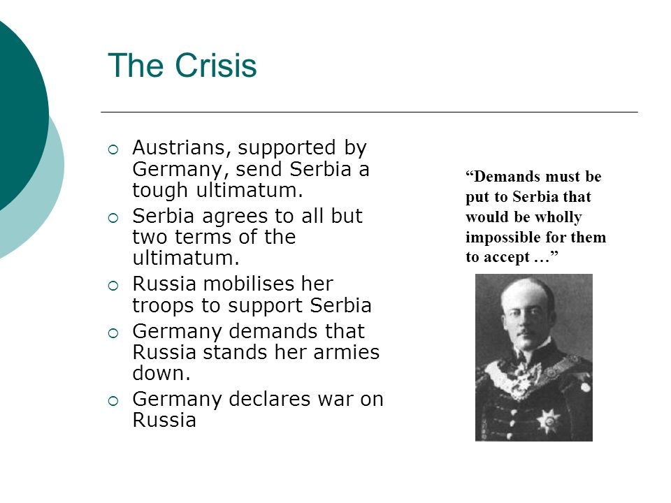 The Crisis Austrians, supported by Germany, send Serbia a tough ultimatum. Serbia agrees to all but two terms of the ultimatum. Russia mobilises her t