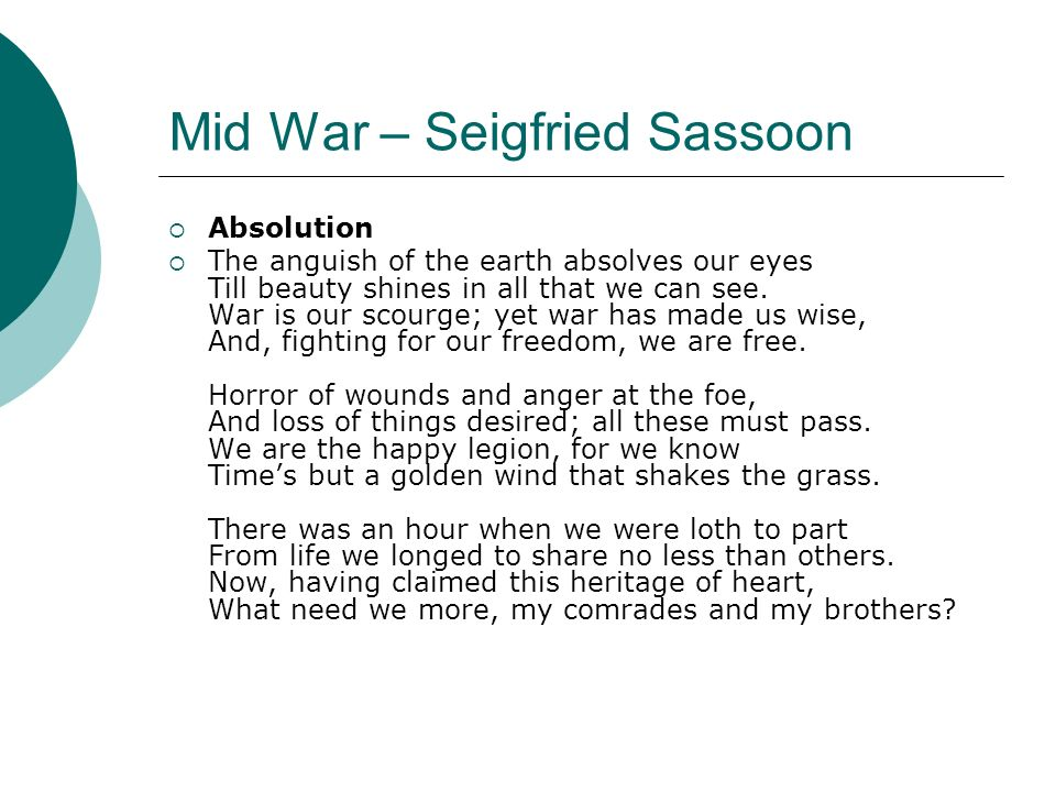 Mid War – Seigfried Sassoon Absolution The anguish of the earth absolves our eyes Till beauty shines in all that we can see. War is our scourge; yet w