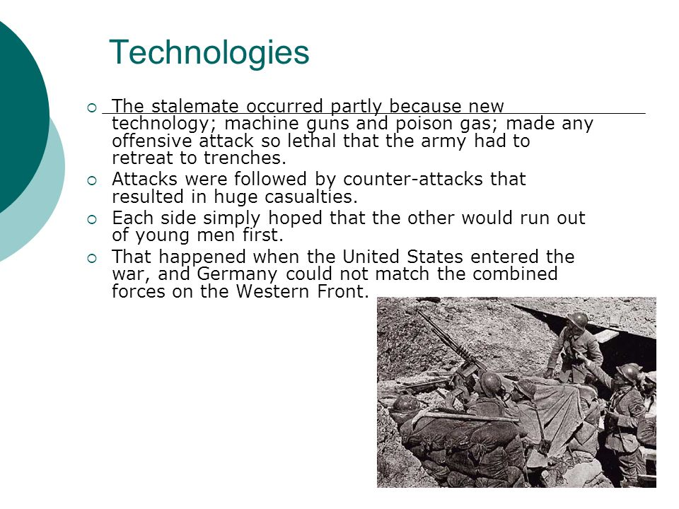 Technologies The stalemate occurred partly because new technology; machine guns and poison gas; made any offensive attack so lethal that the army had