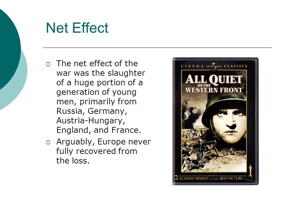 Net Effect The net effect of the war was the slaughter of a huge portion of a generation of young men, primarily from Russia, Germany, Austria-Hungary