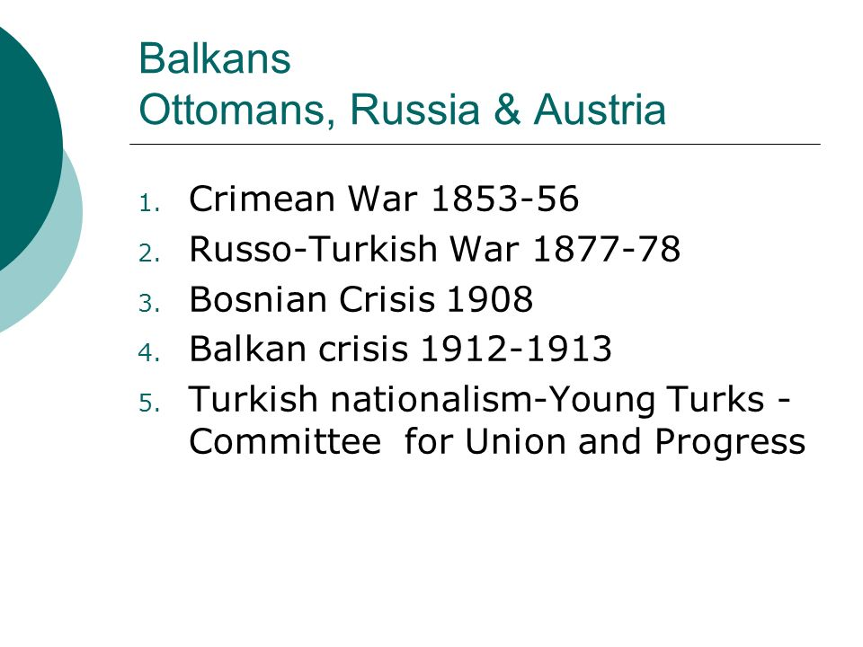 Balkans Ottomans, Russia & Austria 1. Crimean War 1853-56 2. Russo-Turkish War 1877-78 3. Bosnian Crisis 1908 4. Balkan crisis 1912-1913 5. Turkish na