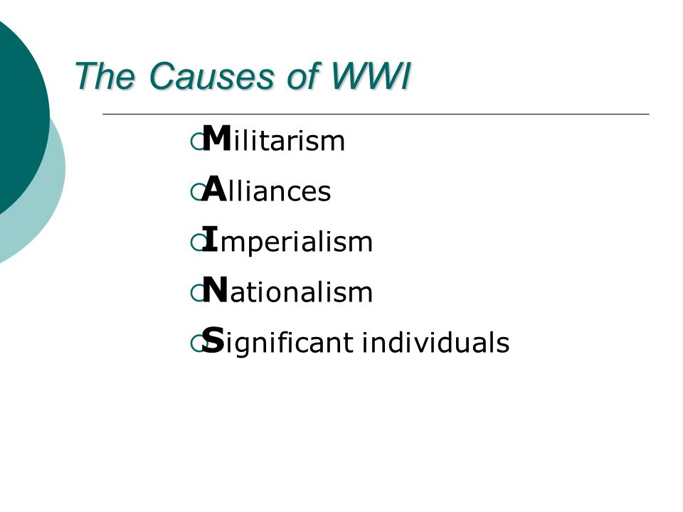 The Causes of WWI M ilitarism A lliances I mperialism N ationalism S ignificant individuals