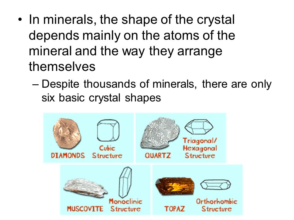 In minerals, the shape of the crystal depends mainly on the atoms of the mineral and the way they arrange themselves –Despite thousands of minerals, t