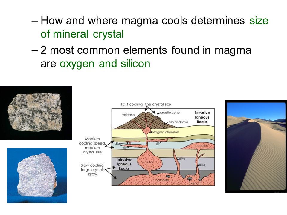 –How and where magma cools determines size of mineral crystal –2 most common elements found in magma are oxygen and silicon