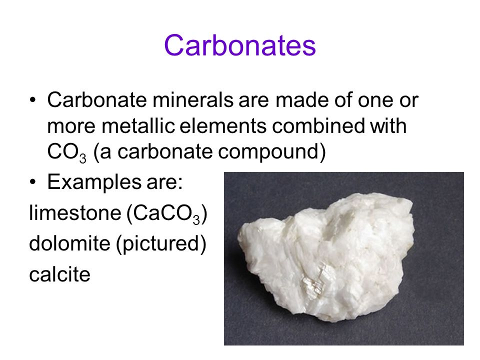 Carbonates Carbonate minerals are made of one or more metallic elements combined with CO 3 (a carbonate compound) Examples are: limestone (CaCO 3 ) do