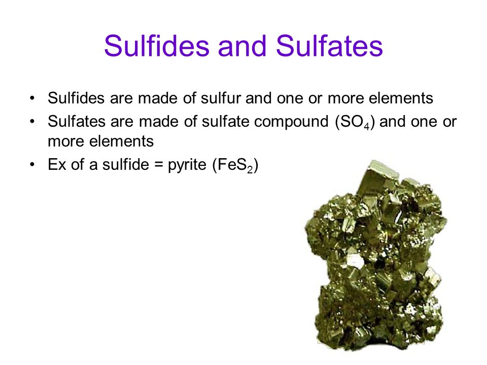 Sulfides and Sulfates Sulfides are made of sulfur and one or more elements Sulfates are made of sulfate compound (SO 4 ) and one or more elements Ex o