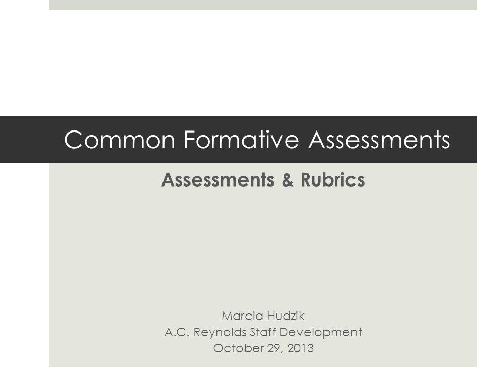 Common Formative Assessments Assessments & Rubrics Marcia Hudzik A.C.
