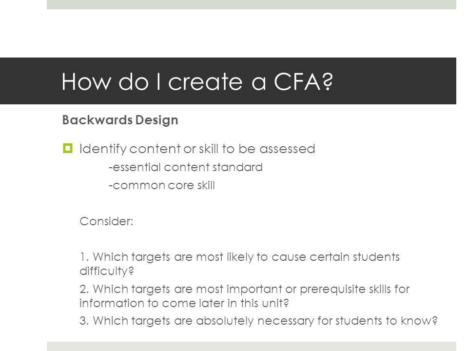 How do I create a CFA? Backwards Design Identify content or skill to be assessed -essential content standard -common core skill Consider: 1. Which tar