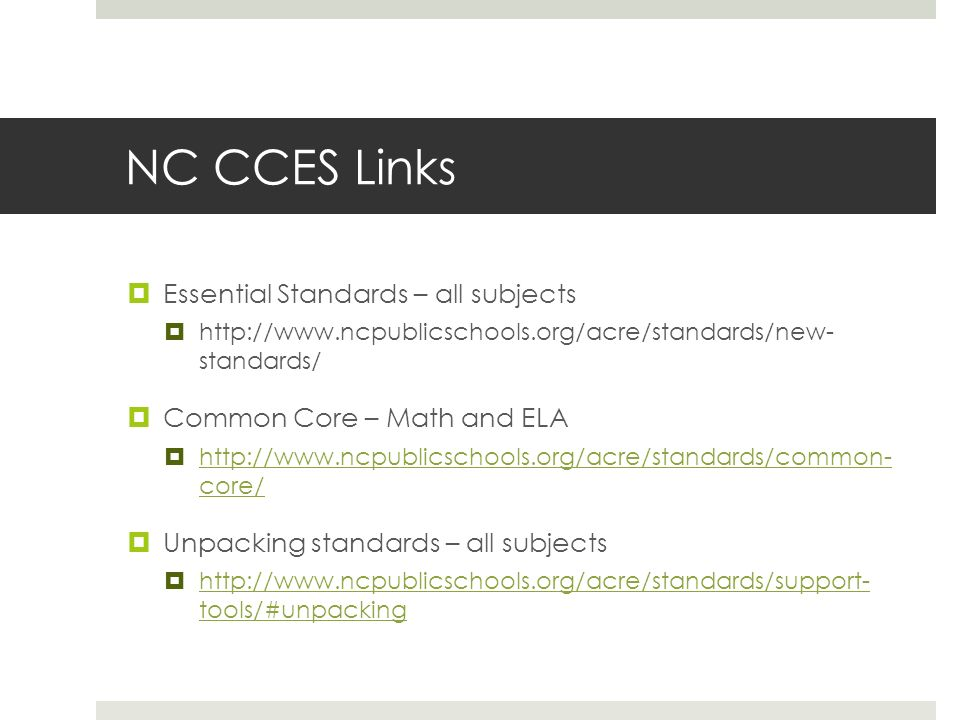 NC CCES Links Essential Standards – all subjects http://www.ncpublicschools.org/acre/standards/new- standards/ Common Core – Math and ELA http://www.n