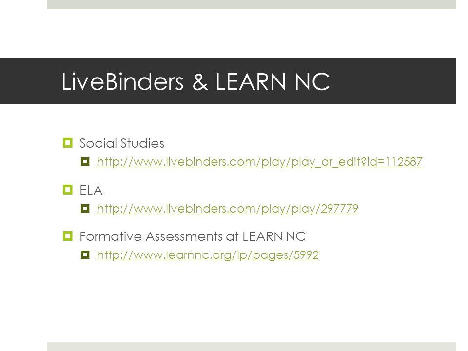 LiveBinders & LEARN NC Social Studies http://www.livebinders.com/play/play_or_edit id=112587 ELA http://www.livebinders.com/play/play/297779 Formative Assessments at LEARN NC http://www.learnnc.org/lp/pages/5992