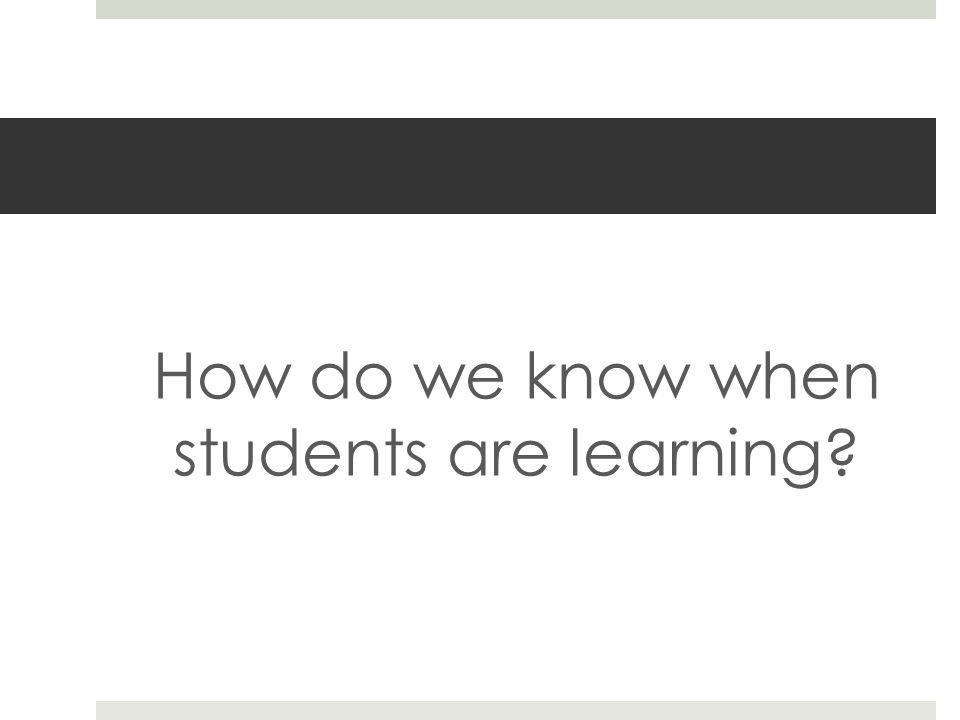 How do we know when students are learning?