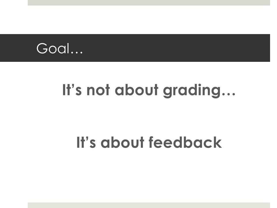 Goal… Its not about grading… Its about feedback