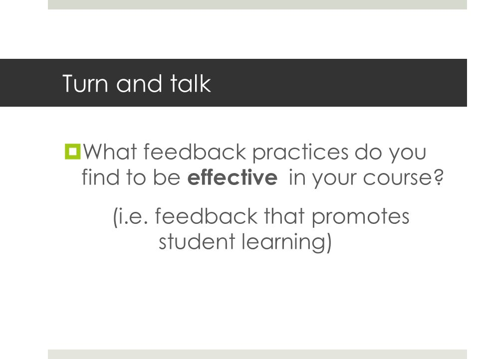 Turn and talk What feedback practices do you find to be effective in your course? (i.e. feedback that promotes student learning)