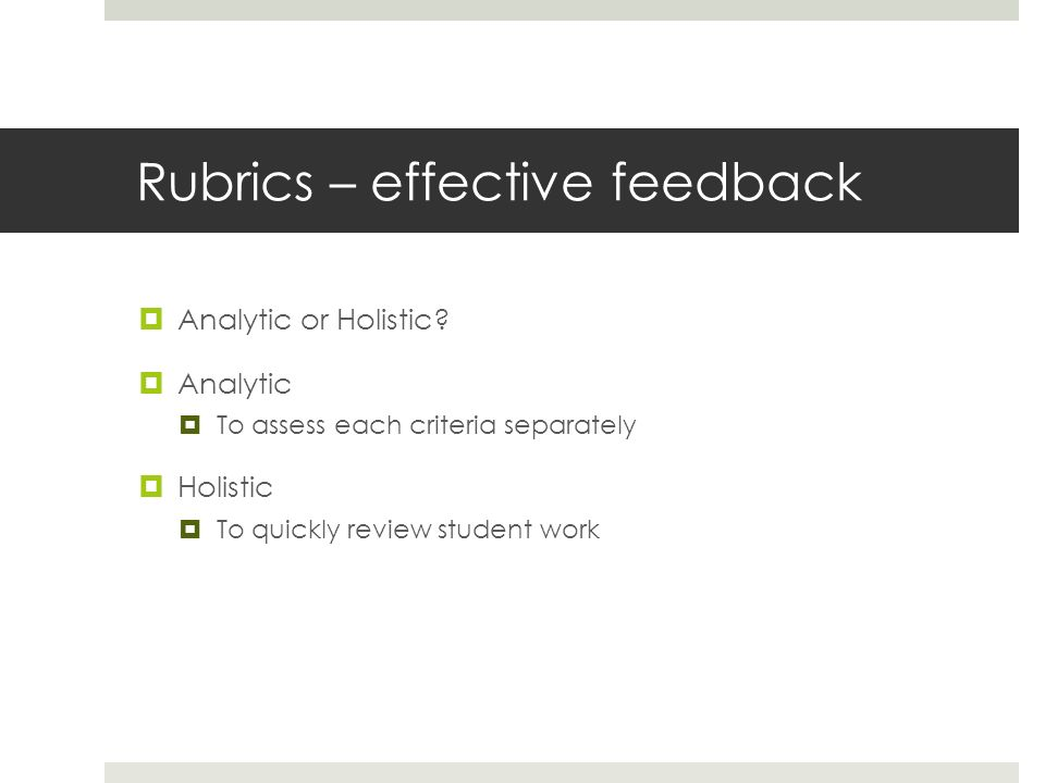 Rubrics – effective feedback Analytic or Holistic? Analytic To assess each criteria separately Holistic To quickly review student work