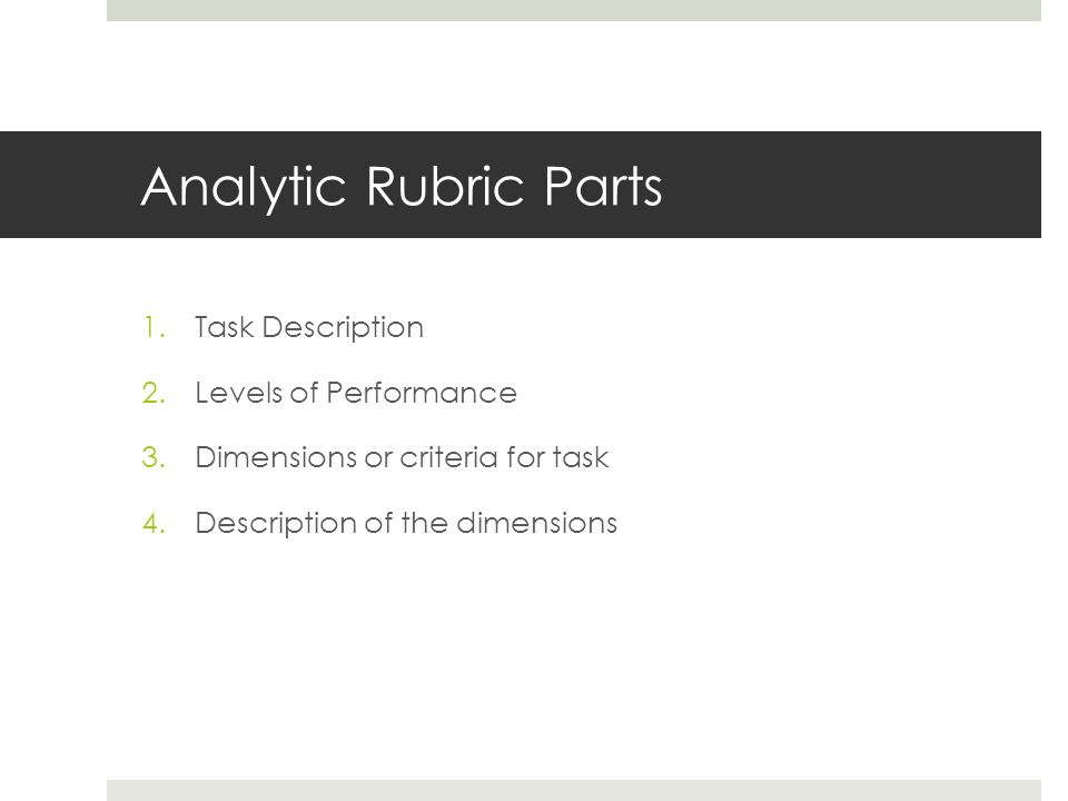 Analytic Rubric Parts 1.Task Description 2.Levels of Performance 3.Dimensions or criteria for task 4.Description of the dimensions