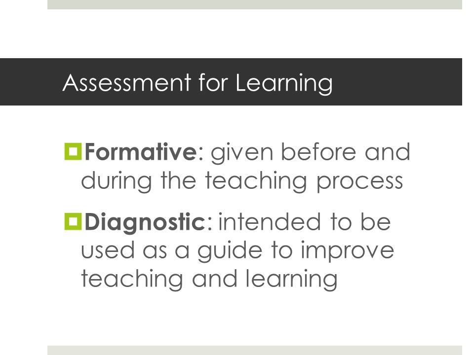 Assessment for Learning Formative : given before and during the teaching process Diagnostic : intended to be used as a guide to improve teaching and l
