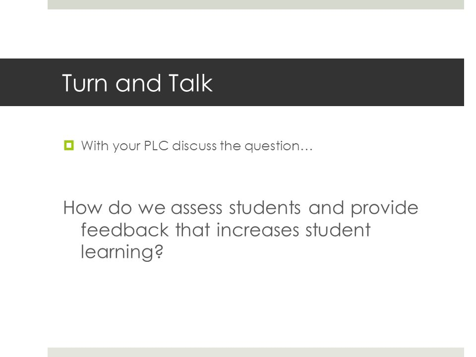 Turn and Talk With your PLC discuss the question… How do we assess students and provide feedback that increases student learning?
