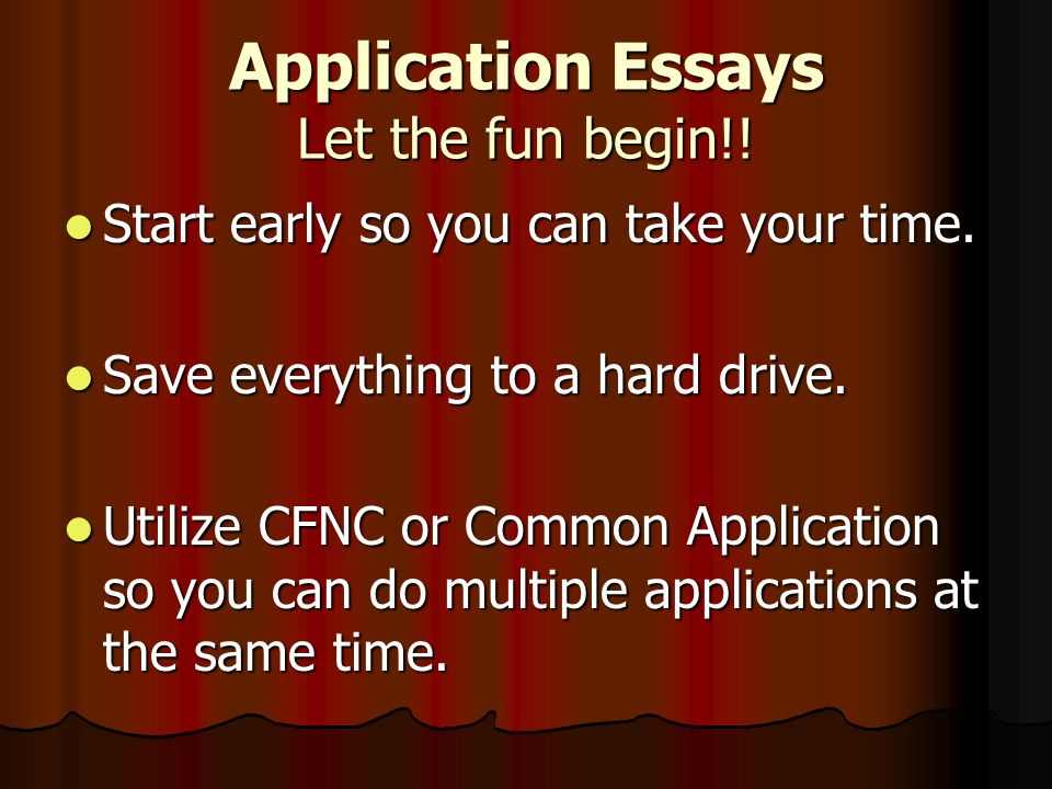 Application Essays Let the fun begin!. Start early so you can take your time.