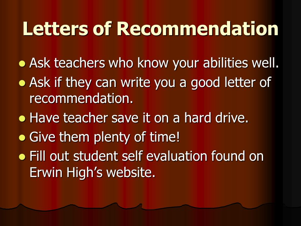 Letters of Recommendation Ask teachers who know your abilities well.