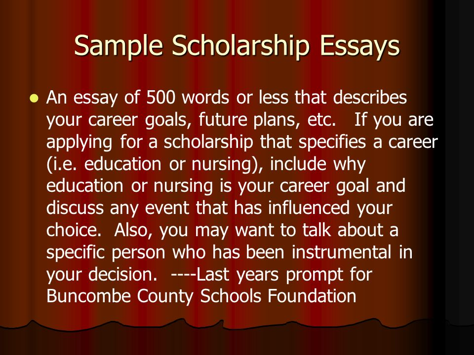 Sample Scholarship Essays An essay of 500 words or less that describes your career goals, future plans, etc.