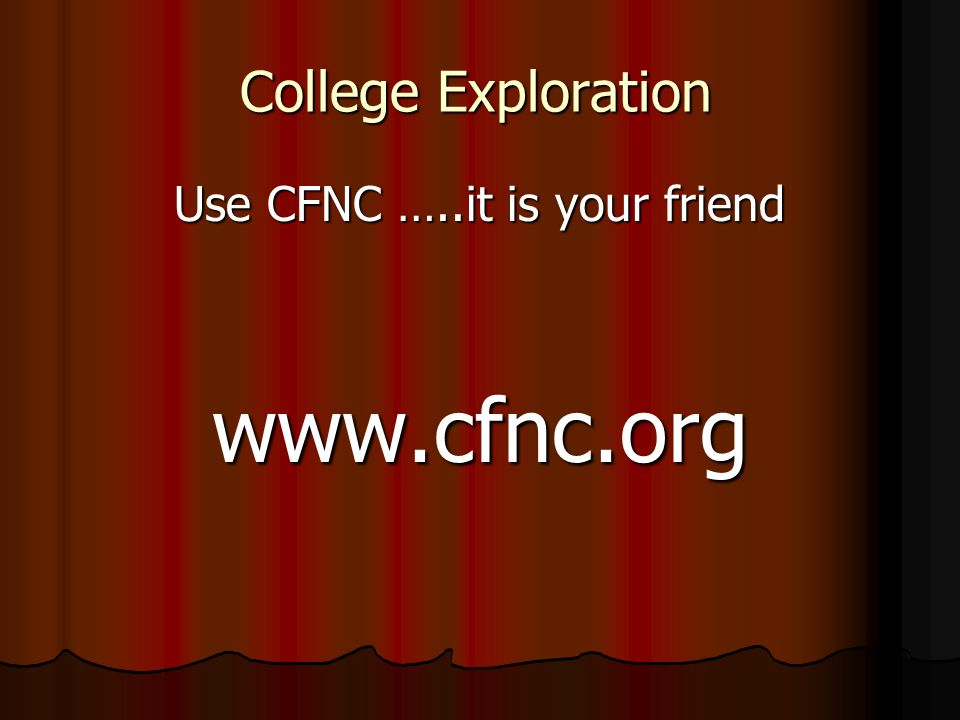 College Exploration Use CFNC …..it is your friend www.cfnc.org