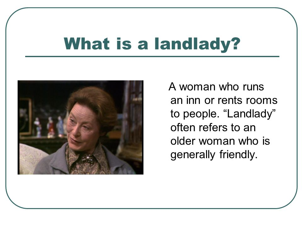What is a landlady? A woman who runs an inn or rents rooms to people. Landlady often refers to an older woman who is generally friendly.
