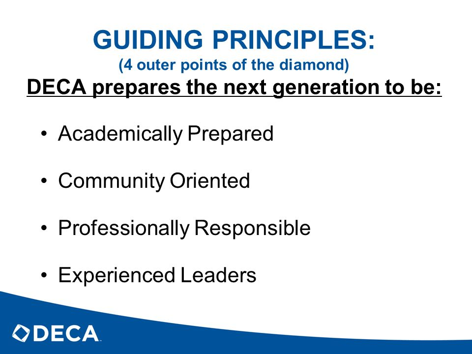 GUIDING PRINCIPLES: (4 outer points of the diamond) DECA prepares the next generation to be: Academically Prepared Community Oriented Professionally R