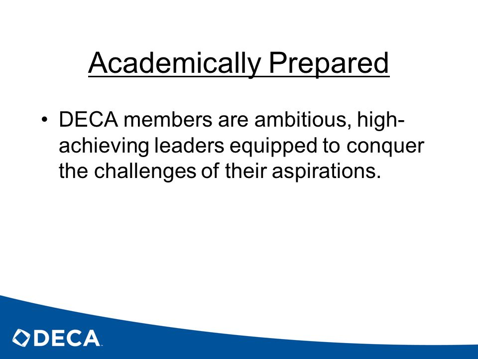 Academically Prepared DECA members are ambitious, high- achieving leaders equipped to conquer the challenges of their aspirations.