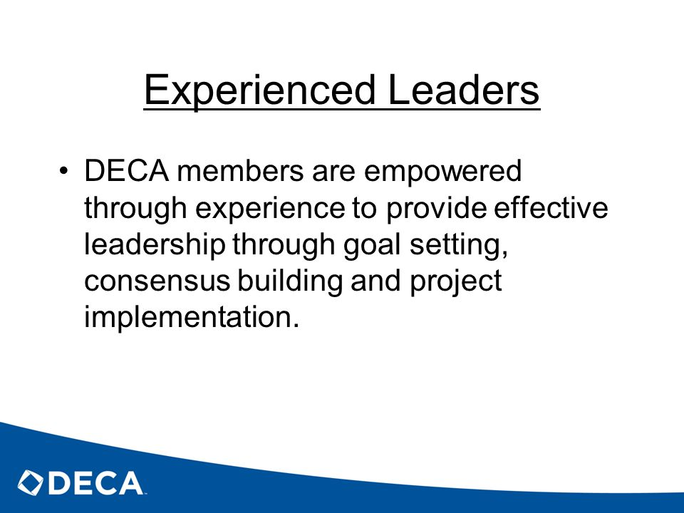 Experienced Leaders DECA members are empowered through experience to provide effective leadership through goal setting, consensus building and project