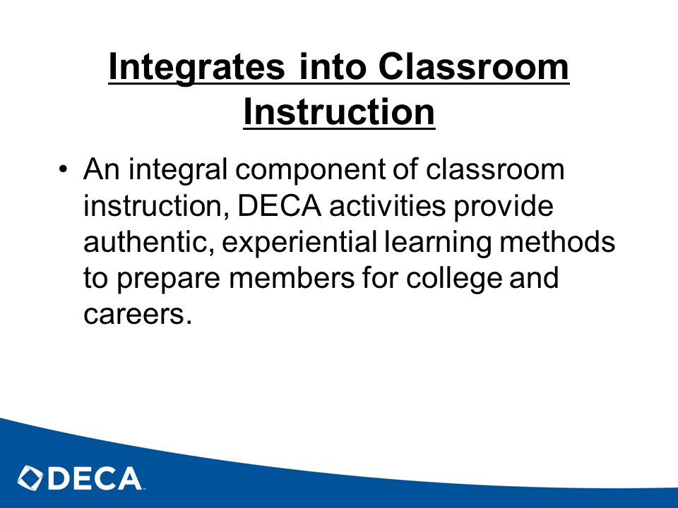 Integrates into Classroom Instruction An integral component of classroom instruction, DECA activities provide authentic, experiential learning methods