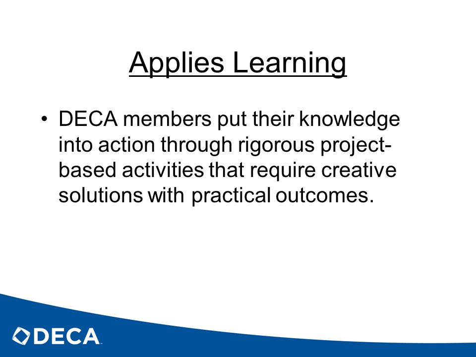 Applies Learning DECA members put their knowledge into action through rigorous project- based activities that require creative solutions with practica